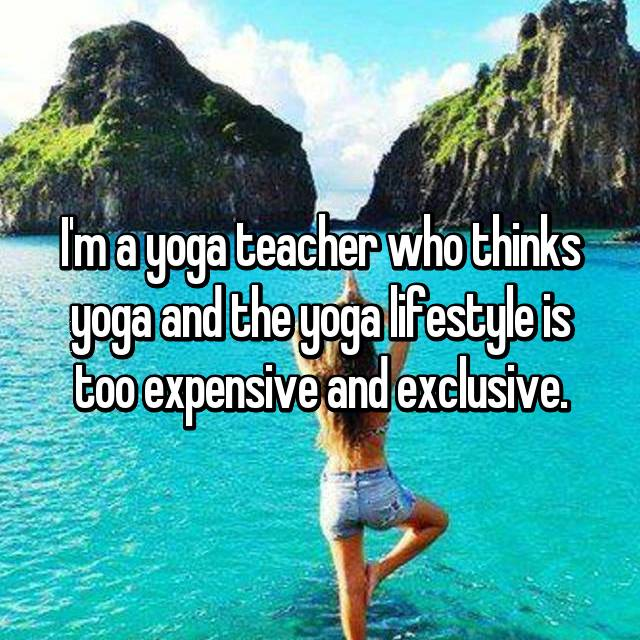 I'm a yoga teacher who thinks yoga and the yoga lifestyle is too expensive and exclusive.