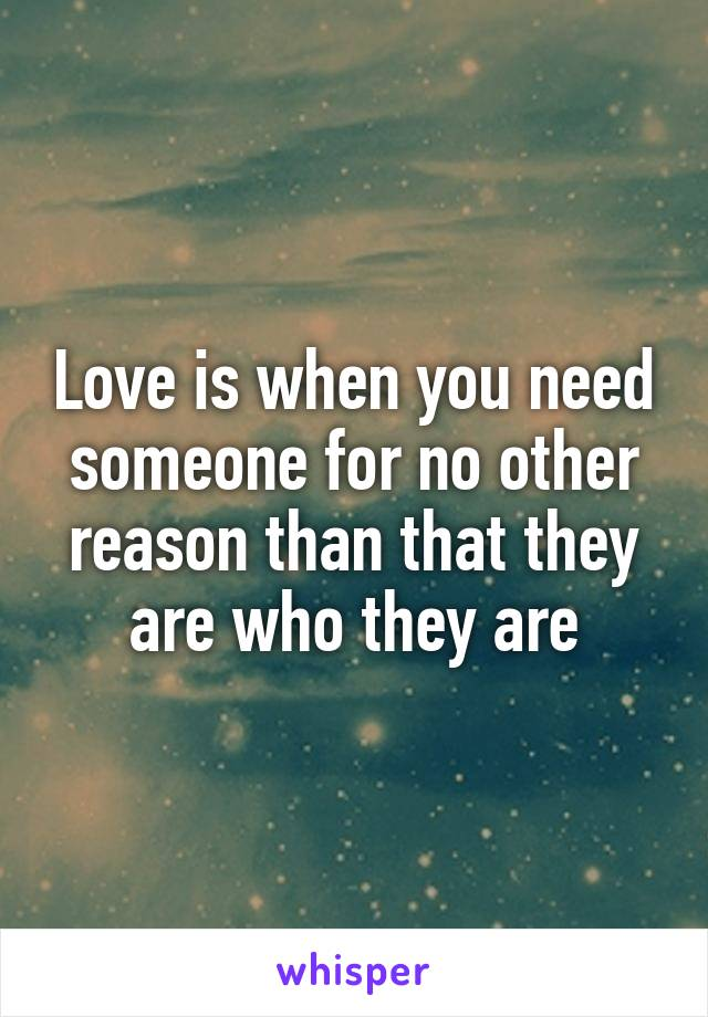 Love is when you need someone for no other reason than that they are who they are