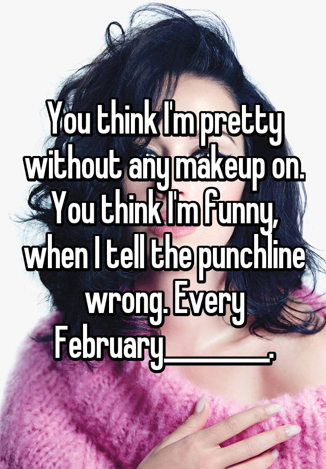 You think I'm pretty without any makeup on. You think I'm funny, when I tell the punchline wrong. Every February_________.