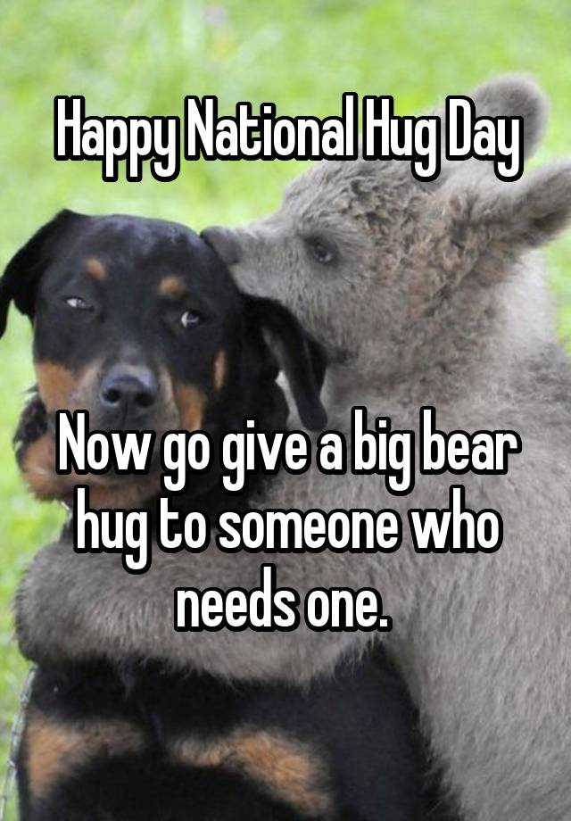 Happy National Hug Day Now Go Give A Big Bear Hug To Someone Who