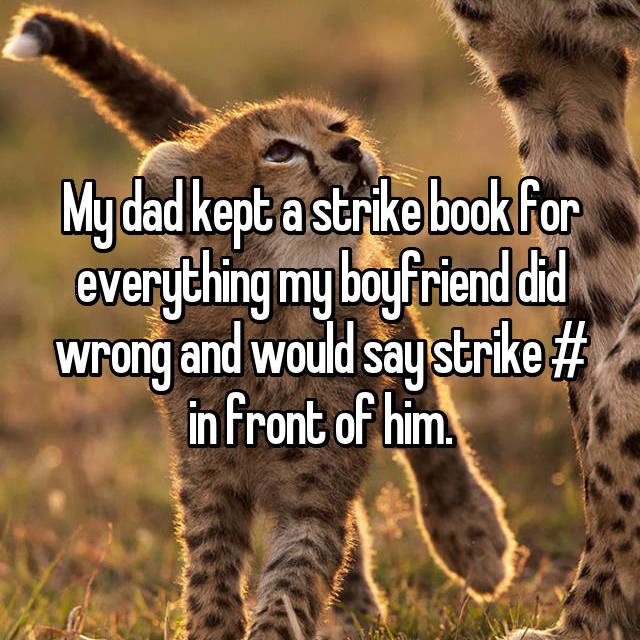 My dad kept a strike book for everything my boyfriend did wrong and would say strike # in front of him.