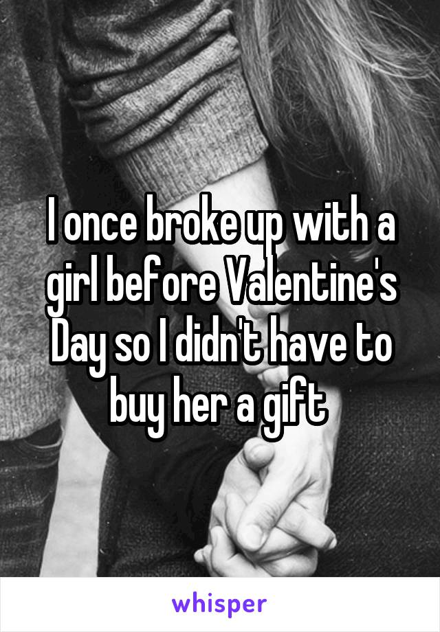 I once broke up with a girl before Valentine's Day so I didn't have to buy her a gift
