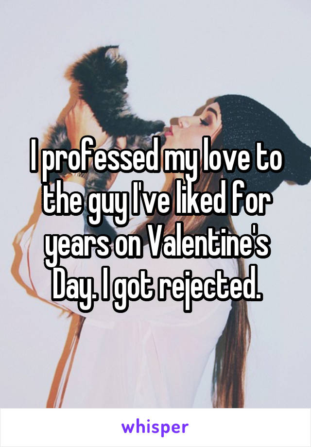 I professed my love to the guy I've liked for years on Valentine's Day. I got rejected.
