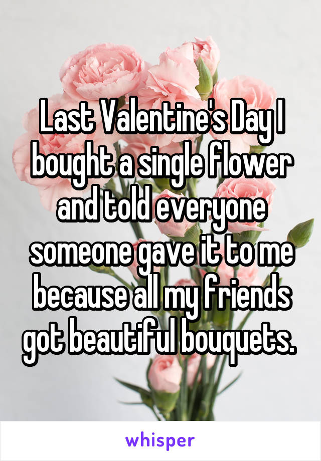 Last Valentine's Day I bought a single flower and told everyone someone gave it to me because all my friends got beautiful bouquets.