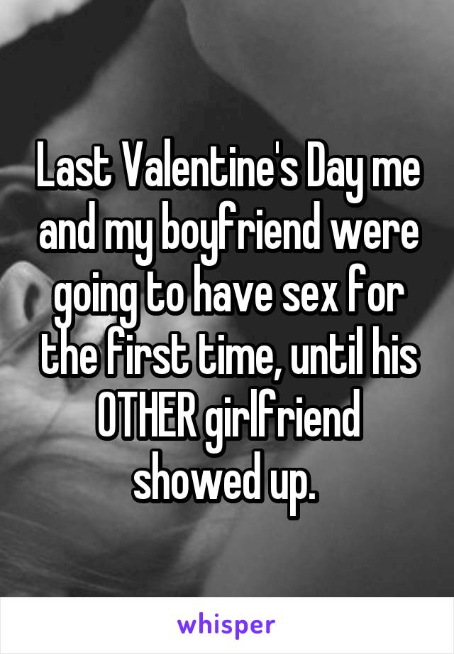 Last Valentine's Day me and my boyfriend were going to have sex for the first time, until his OTHER girlfriend showed up.
