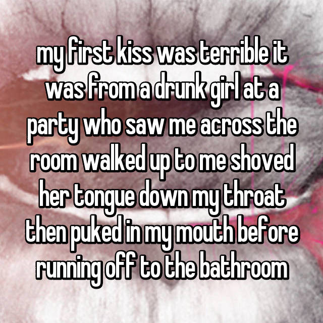 my first kiss was terrible it was from a drunk girl at a party who saw me across the room walked up to me shoved her tongue down my throat then puked in my mouth before running off to the bathroom
