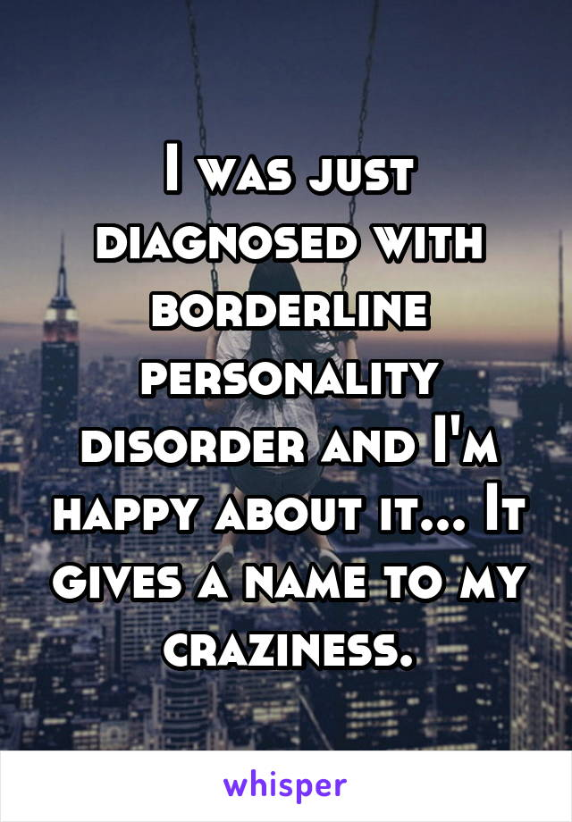 I was just diagnosed with borderline personality disorder and I'm happy about it... It gives a name to my craziness.