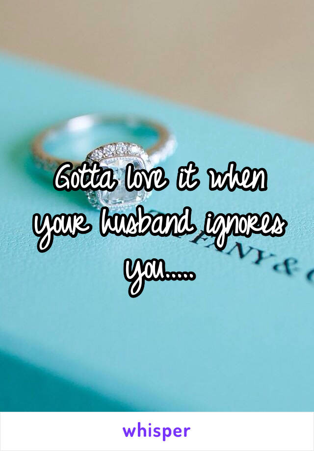 Husband ignores your you when 8 Things