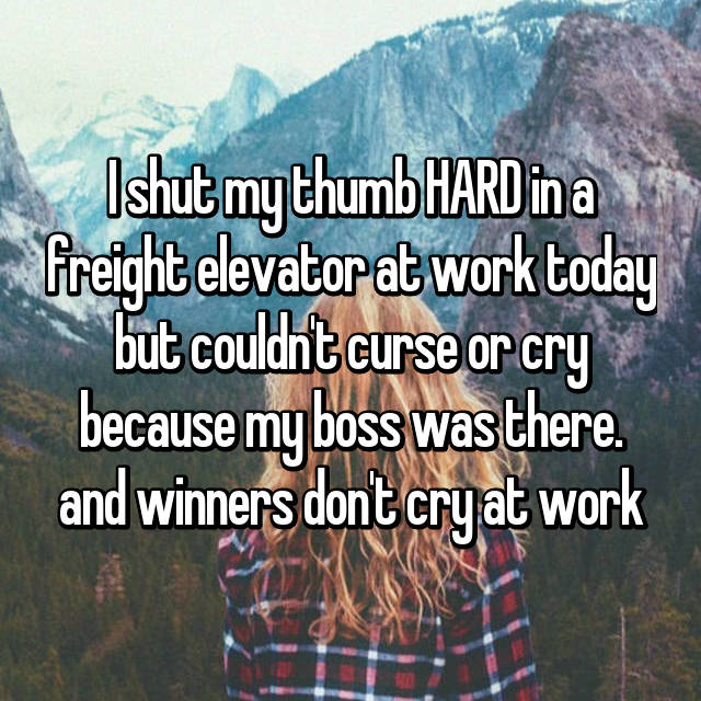 I shut my thumb HARD in a freight elevator at work today but couldn't curse or cry because my boss was there. and winners don't cry at work