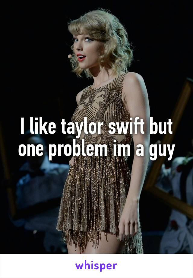 I like taylor swift but one problem im a guy