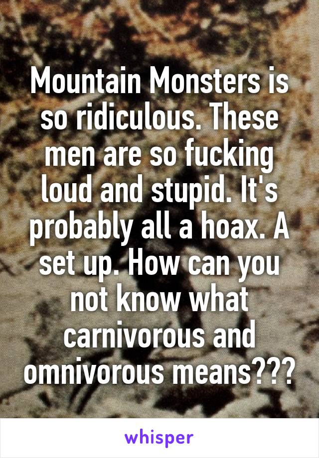 Mountain Monsters is so ridiculous. These men are so fucking loud and stupid. It's probably all a hoax. A set up. How can you not know what carnivorous and omnivorous means???