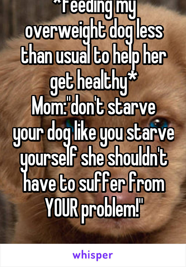 """*feeding my overweight dog less than usual to help her get healthy* Mom:""""don't starve your dog like you starve yourself she shouldn't have to suffer from YOUR problem!""""  Thanks fam"""