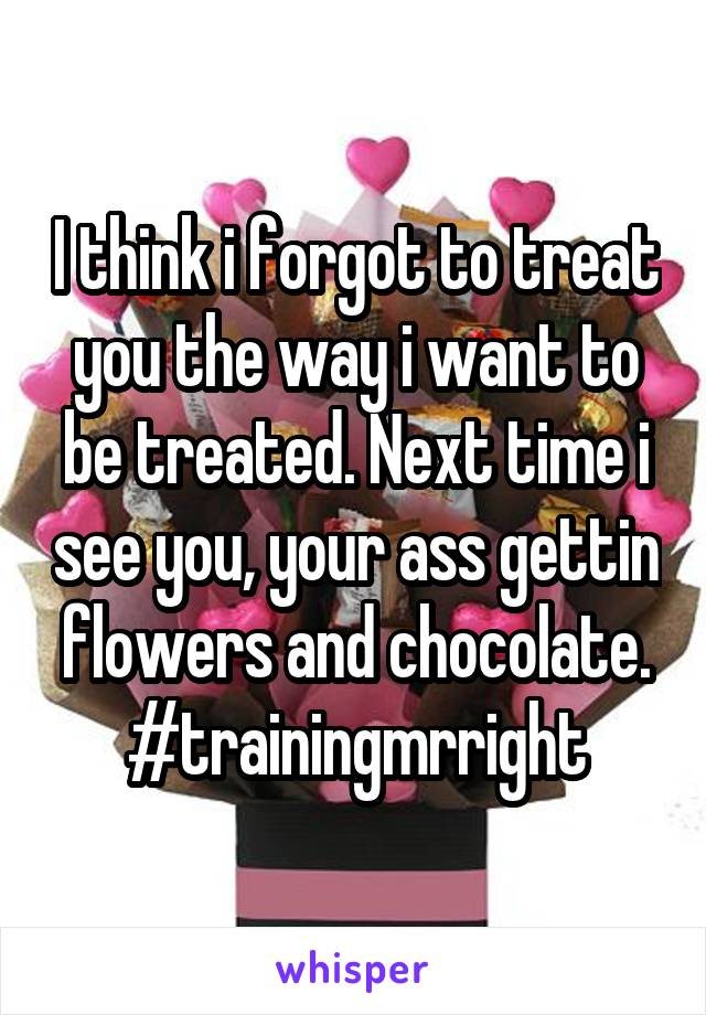 I think i forgot to treat you the way i want to be treated. Next time i see you, your ass gettin flowers and chocolate. #trainingmrright