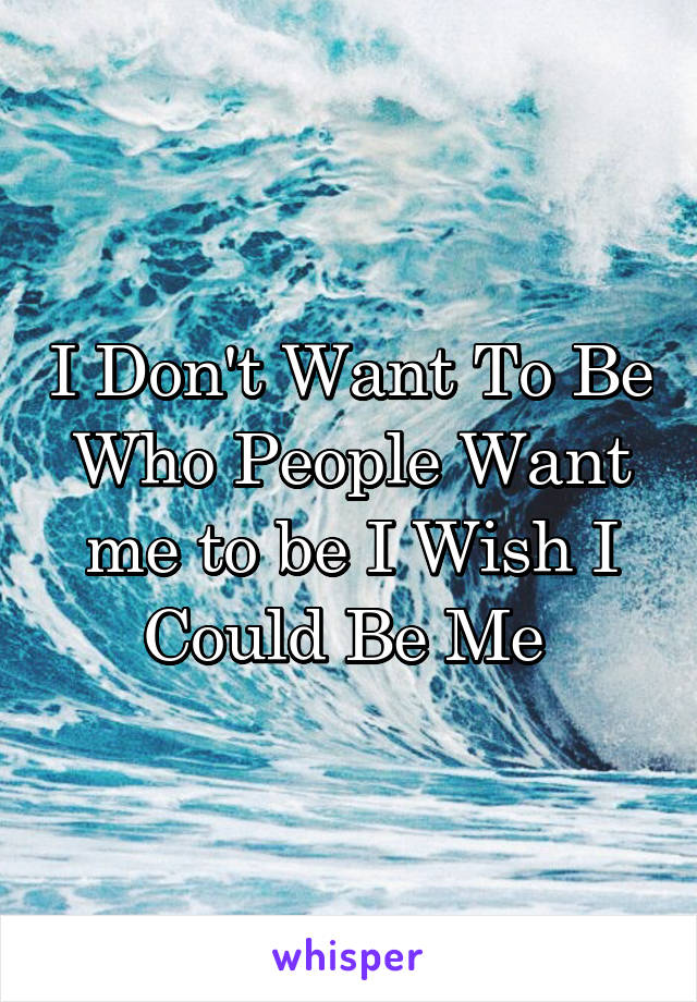 I Don't Want To Be Who People Want me to be I Wish I Could Be Me