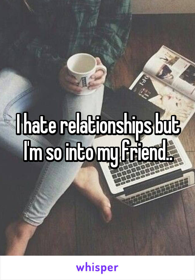 I hate relationships but I'm so into my friend..