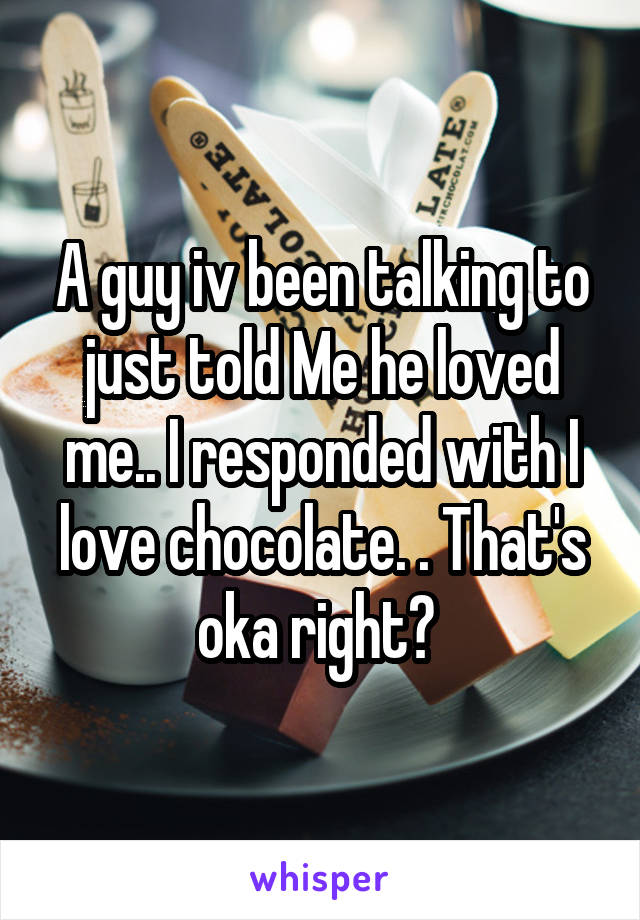 A guy iv been talking to just told Me he loved me.. I responded with I love chocolate. . That's oka right?