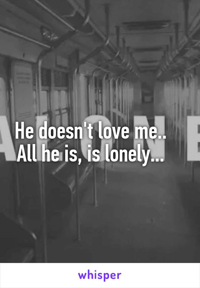 He doesn't love me..     All he is, is lonely...