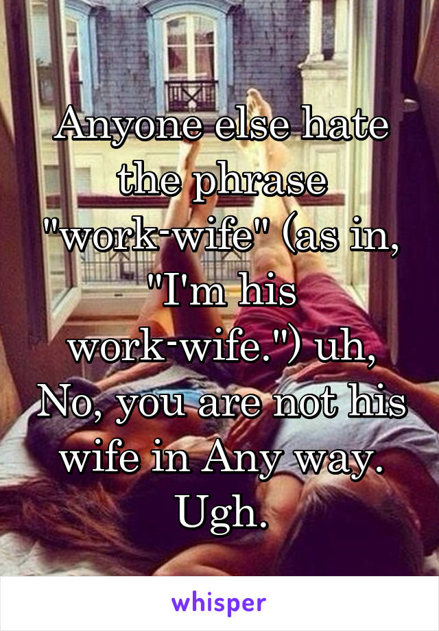 """Anyone else hate the phrase """"work-wife"""" (as in, """"I'm his work-wife."""") uh, No, you are not his wife in Any way. Ugh."""