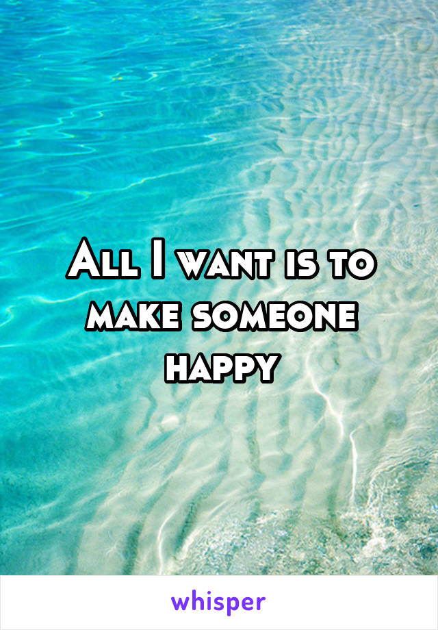 All I want is to make someone happy