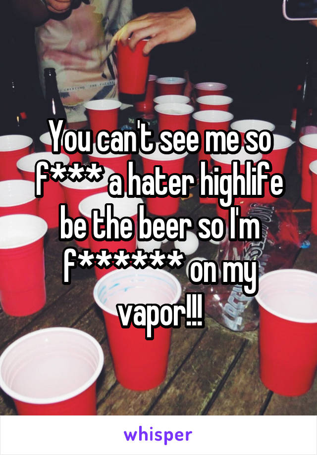 You can't see me so f*** a hater highlife be the beer so I'm f****** on my vapor!!!