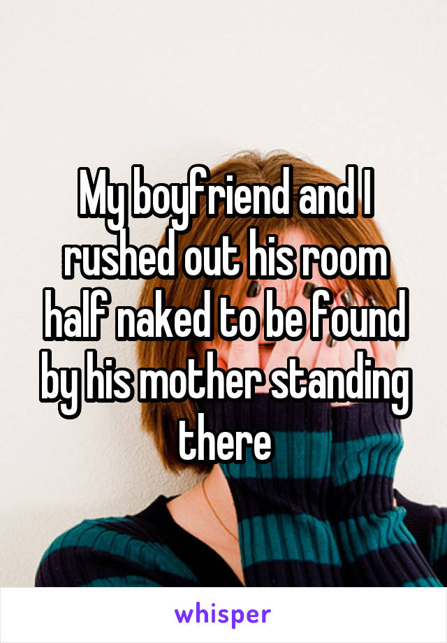My boyfriend and I rushed out his room half naked to be found by his mother standing there
