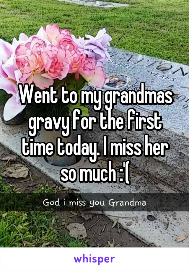 Went to my grandmas gravy for the first time today. I miss her so much :'(