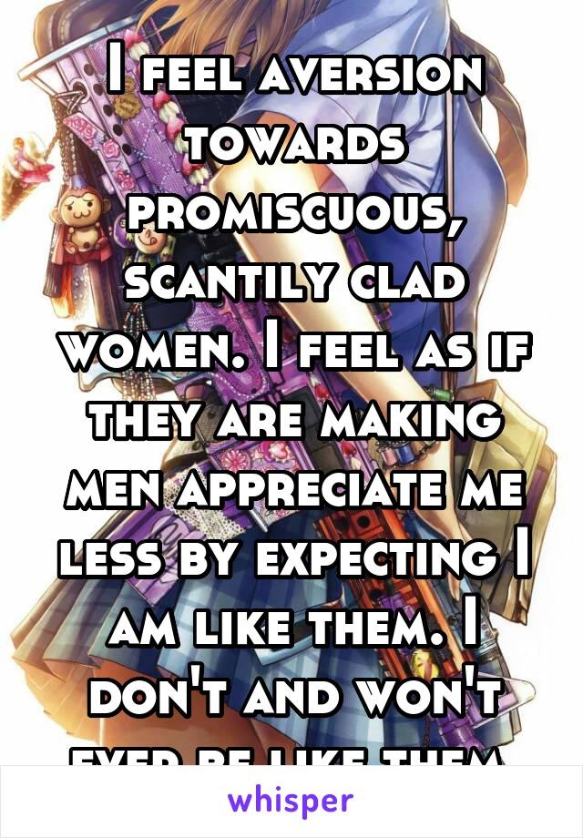 I feel aversion towards promiscuous, scantily clad women. I feel as if they are making men appreciate me less by expecting I am like them. I don't and won't ever be like them.