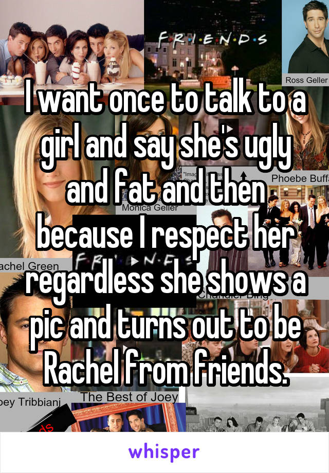 I want once to talk to a girl and say she's ugly and fat and then because I respect her regardless she shows a pic and turns out to be Rachel from friends.