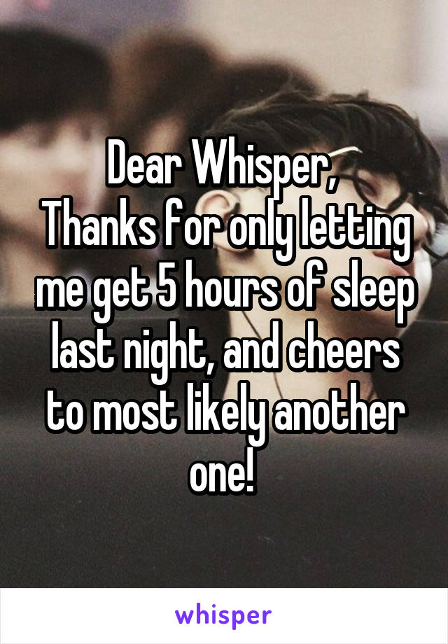 Dear Whisper,  Thanks for only letting me get 5 hours of sleep last night, and cheers to most likely another one!