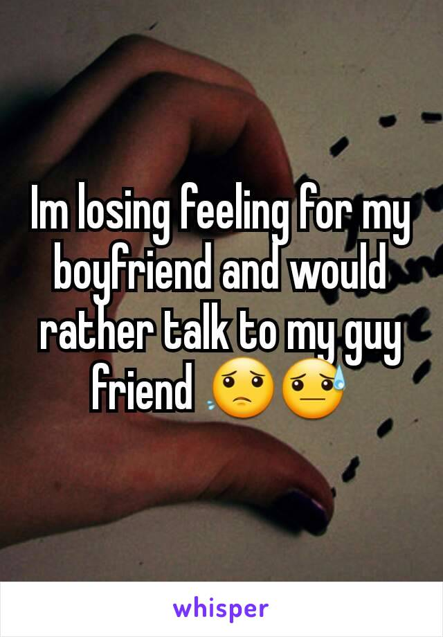 Im losing feeling for my boyfriend and would rather talk to my guy friend 😟😓