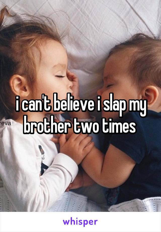 i can't believe i slap my brother two times