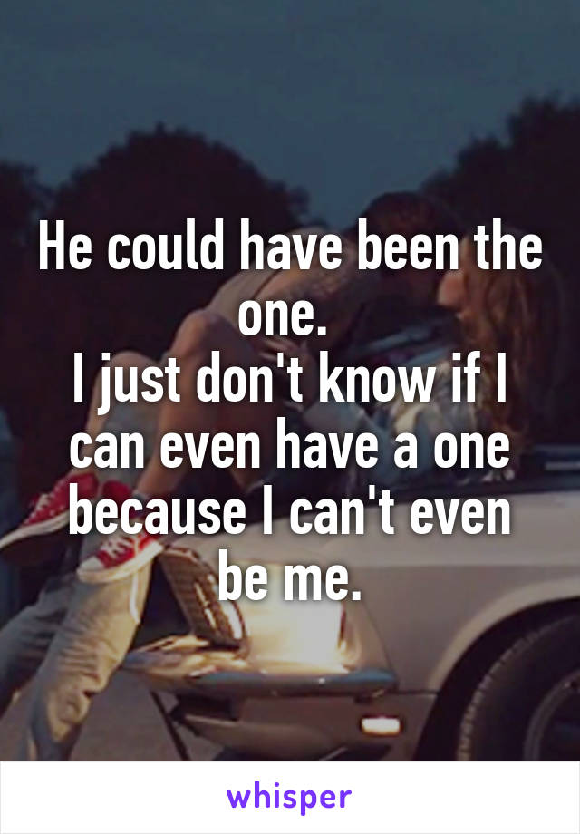 He could have been the one.  I just don't know if I can even have a one because I can't even be me.