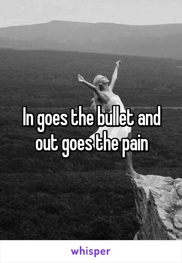 In goes the bullet and out goes the pain