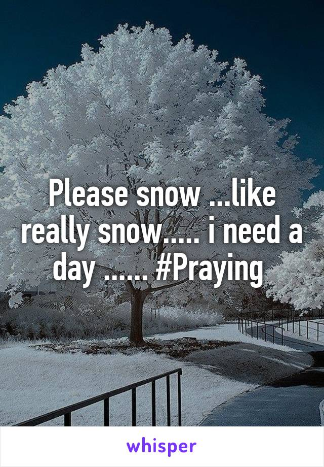 Please snow ...like really snow..... i need a day ...... #Praying