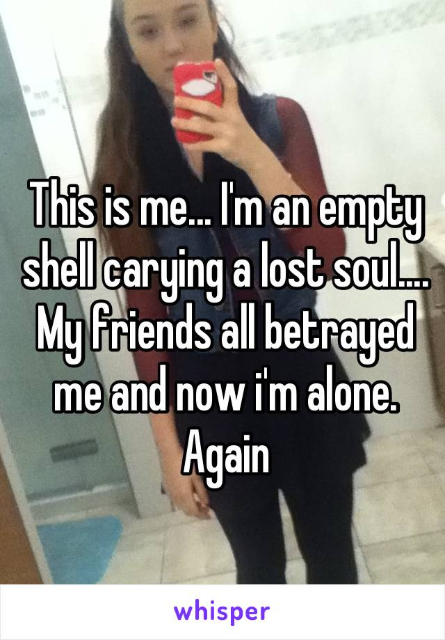 This is me... I'm an empty shell carying a lost soul.... My friends all betrayed me and now i'm alone. Again