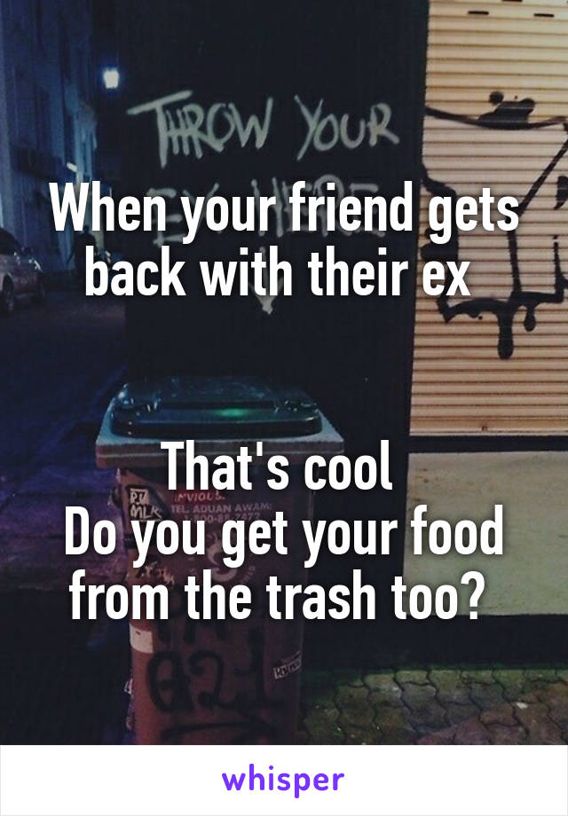 When your friend gets back with their ex    That's cool  Do you get your food from the trash too?