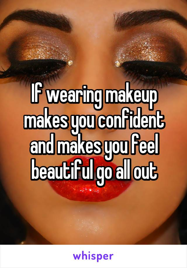 If wearing makeup makes you confident and makes you feel beautiful go all out