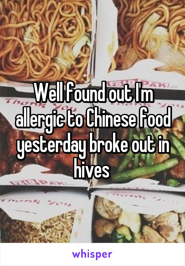 Well found out I'm allergic to Chinese food yesterday broke out in hives
