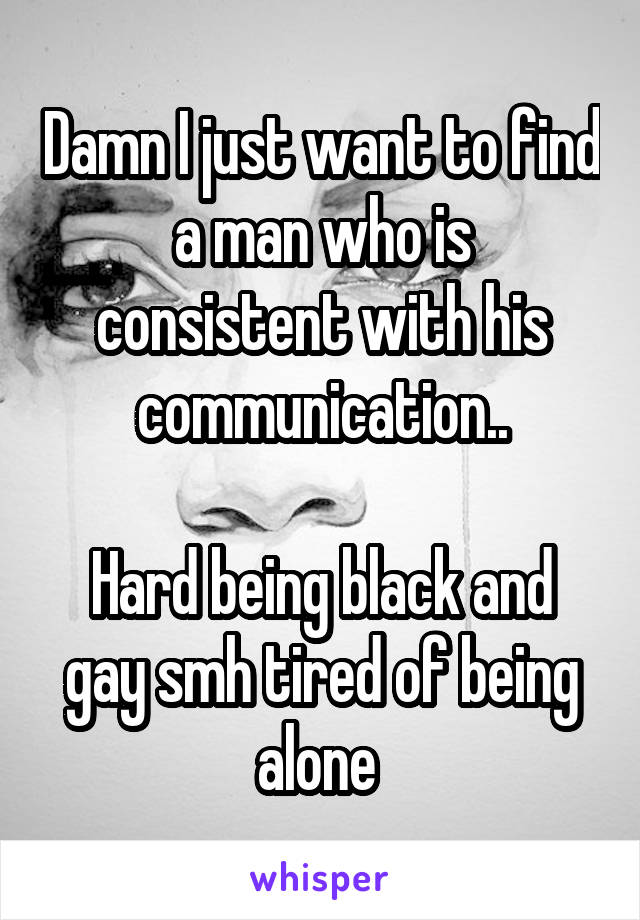 Damn I just want to find a man who is consistent with his communication..  Hard being black and gay smh tired of being alone