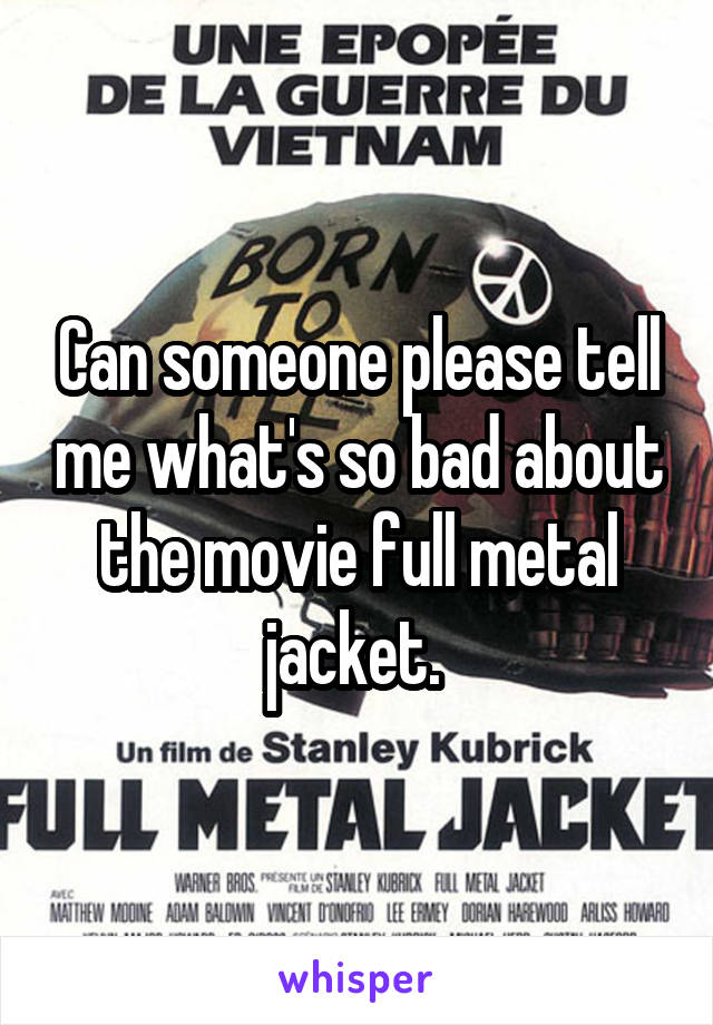Can someone please tell me what's so bad about the movie full metal jacket.