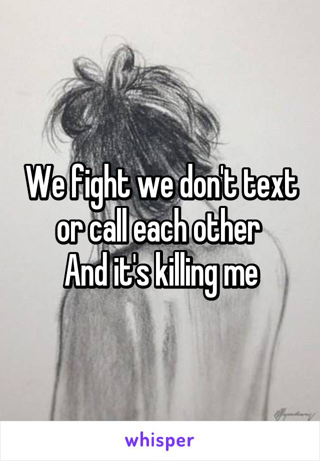 We fight we don't text or call each other  And it's killing me
