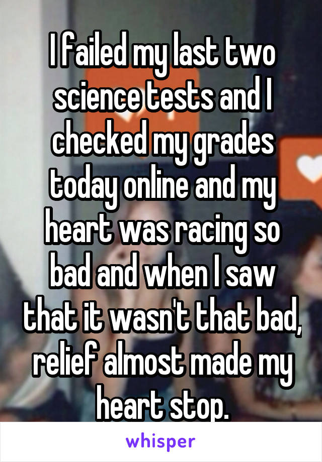 I failed my last two science tests and I checked my grades today online and my heart was racing so bad and when I saw that it wasn't that bad, relief almost made my heart stop.