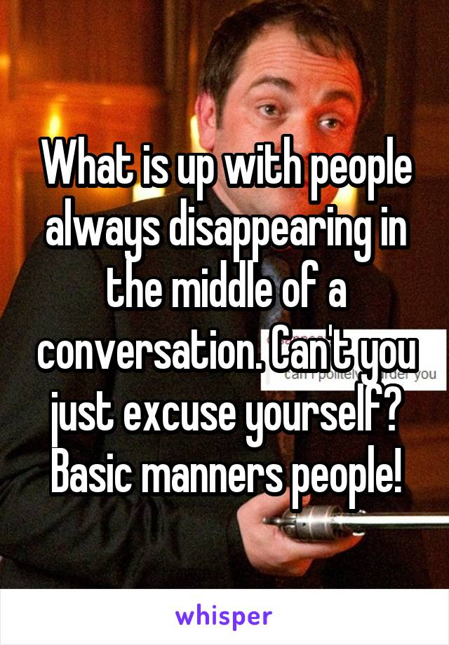 What is up with people always disappearing in the middle of a conversation. Can't you just excuse yourself? Basic manners people!