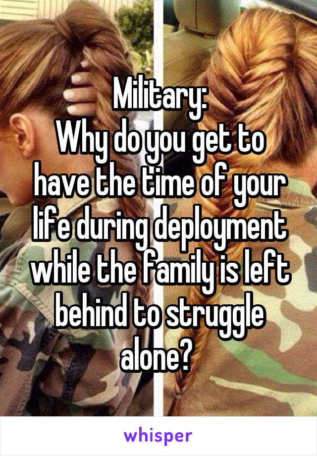 Military: Why do you get to have the time of your life during deployment while the family is left behind to struggle alone?