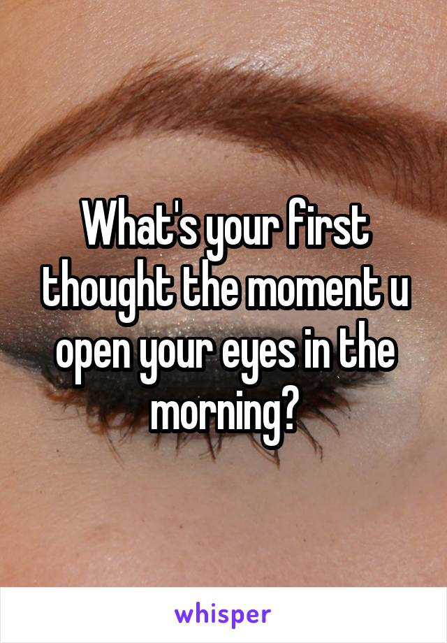 What's your first thought the moment u open your eyes in the morning?