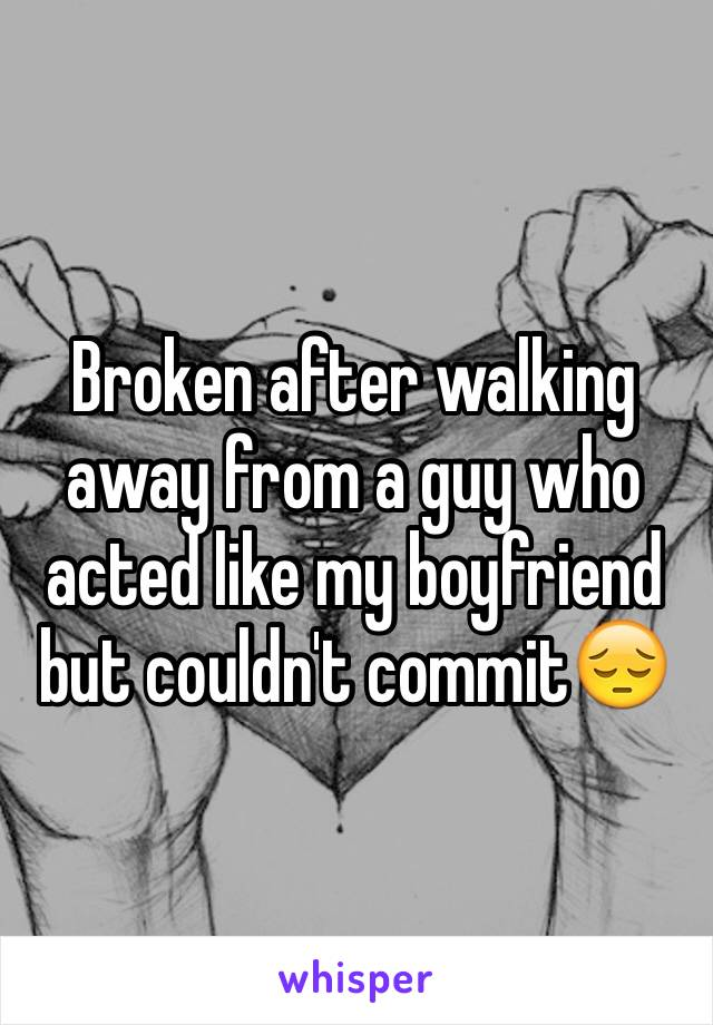 Broken after walking away from a guy who acted like my boyfriend but couldn't commit😔