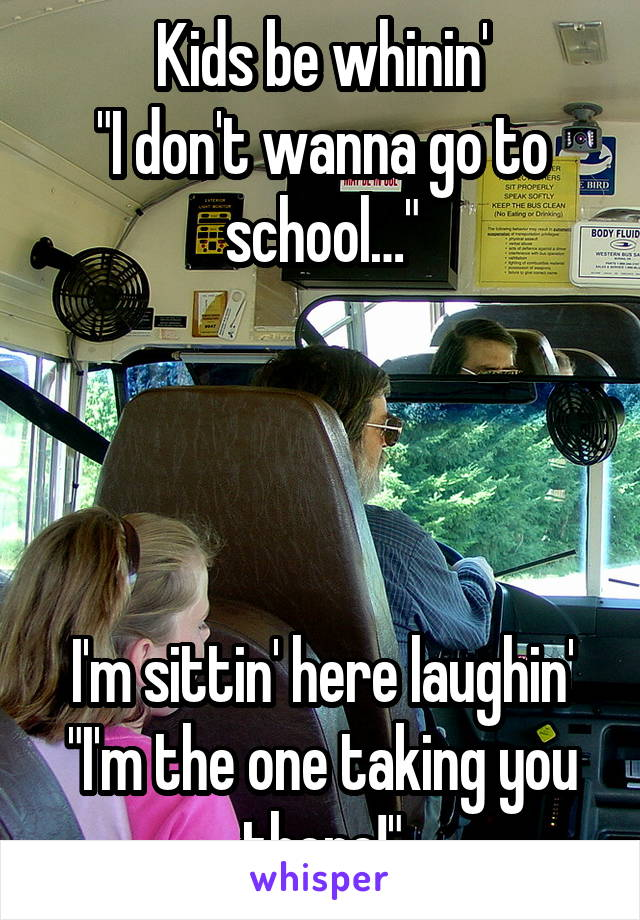 """Kids be whinin' """"I don't wanna go to school…""""     I'm sittin' here laughin' """"I'm the one taking you there!"""""""