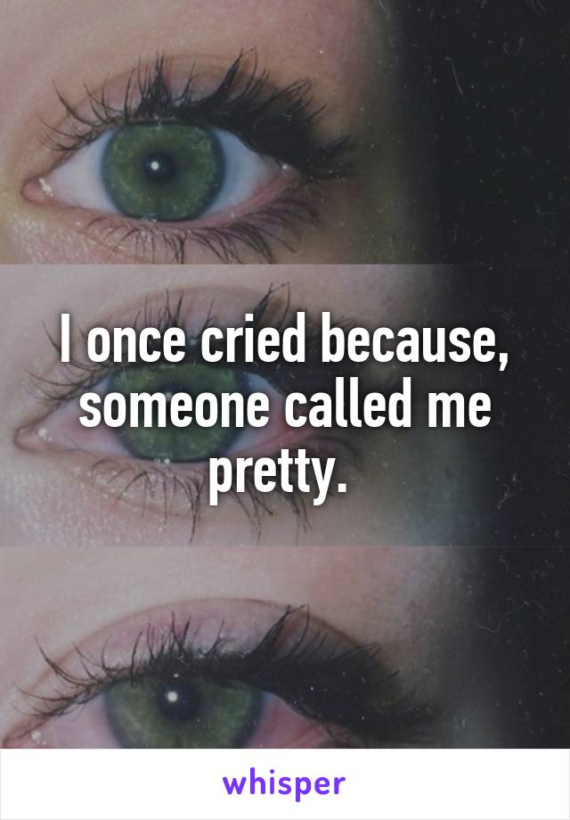 I once cried because, someone called me pretty.