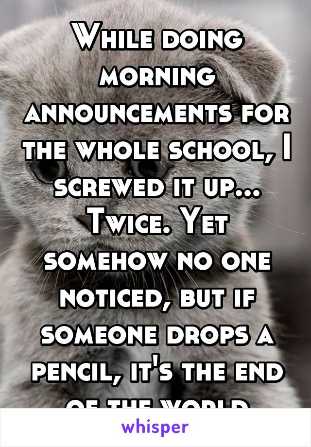 While doing morning announcements for the whole school, I screwed it up... Twice. Yet somehow no one noticed, but if someone drops a pencil, it's the end of the world