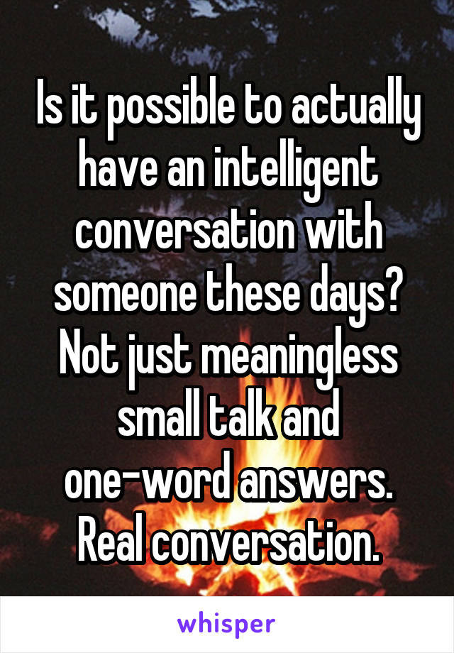Is it possible to actually have an intelligent conversation with someone these days? Not just meaningless small talk and one-word answers. Real conversation.